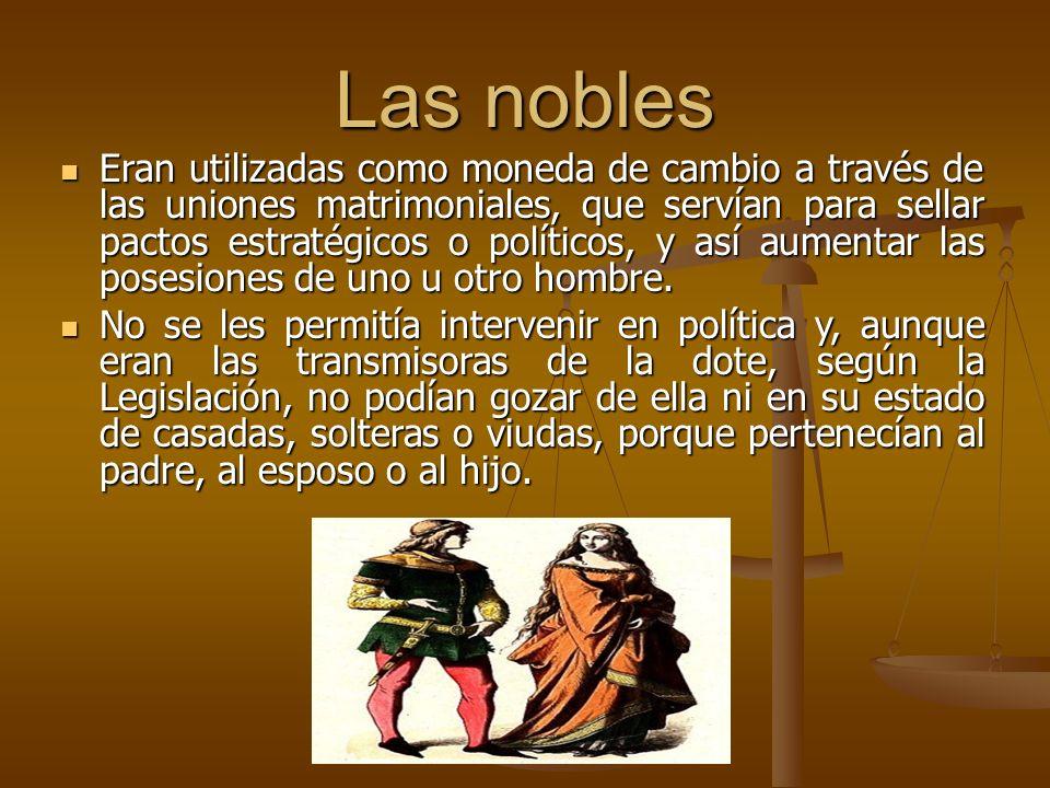 Las nobles Eran utilizadas como moneda de cambio a través de las uniones matrimoniales, que servían para sellar pactos estratégicos o políticos, y así aumentar las posesiones de uno u otro hombre.
