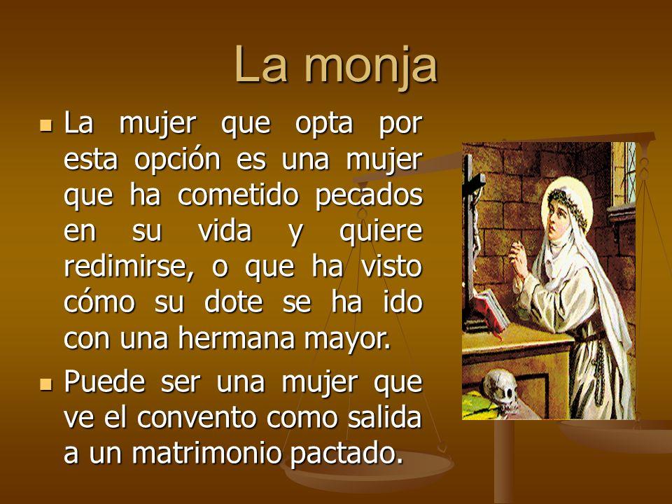 La monja La mujer que opta por esta opción es una mujer que ha cometido pecados en su vida y quiere redimirse, o que ha visto cómo su dote se ha ido con una hermana mayor.