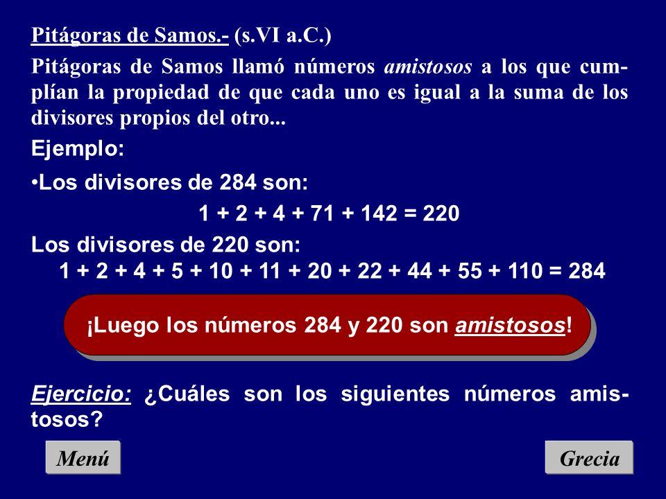 Pitágoras de Samos.- (s.VI a.C.) Pitágoras de Samos llamó números amistosos a los que cum- plían la propiedad de que cada uno es igual a la suma de los divisores propios del otro...