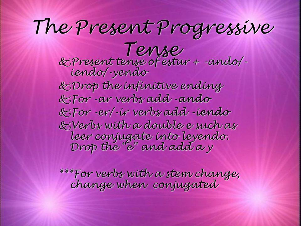 The Present Progressive Tense kPresent tense of estar + -ando/- iendo/-yendo kDrop the infinitive ending kFor -ar verbs add -ando kFor -er/-ir verbs a