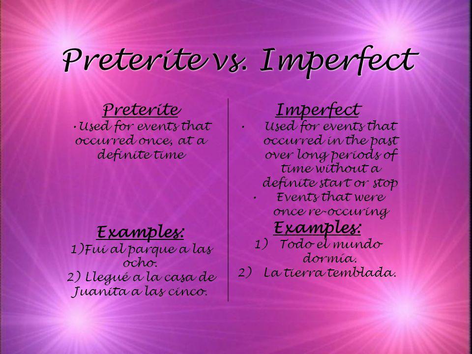 Preterite vs. Imperfect Preterite Used for events that occurred once, at a definite time Examples: 1)Fui al parque a las ocho. 2) Llegué a la casa de