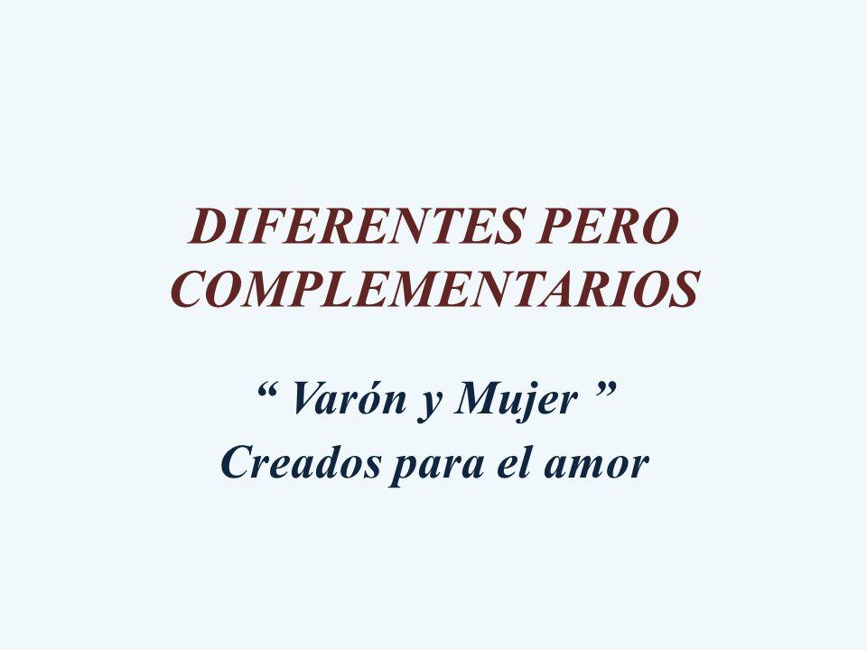 DIFERENTES PERO COMPLEMENTARIOS Varón y Mujer Creados para el amor