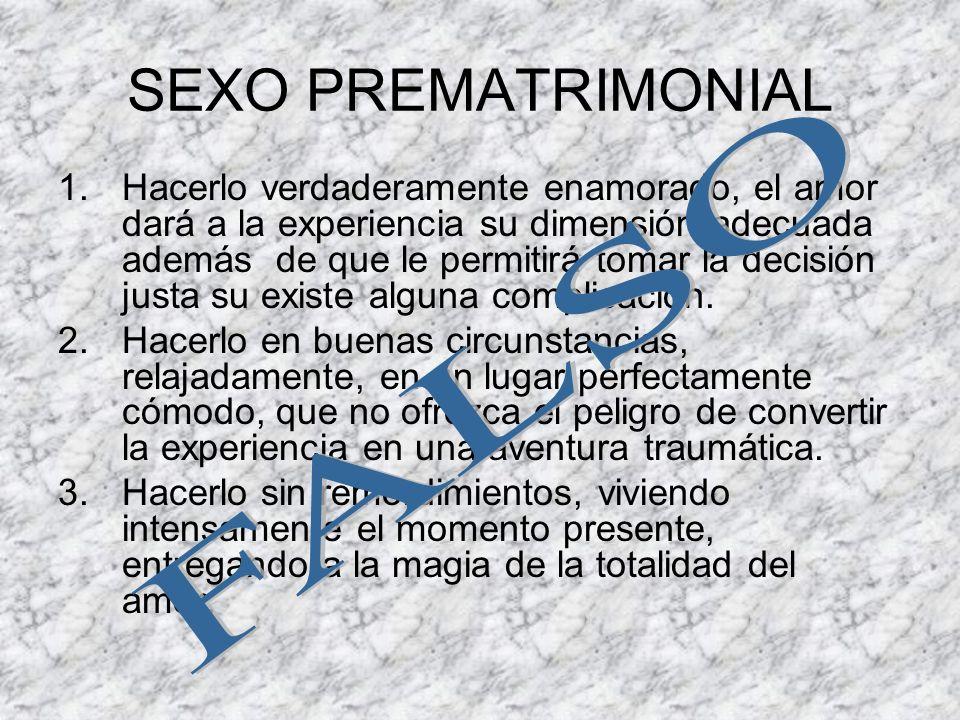 SEXO PREMATRIMONIAL 1.Hacerlo verdaderamente enamorado, el amor dará a la experiencia su dimensión adecuada además de que le permitirá tomar la decisi