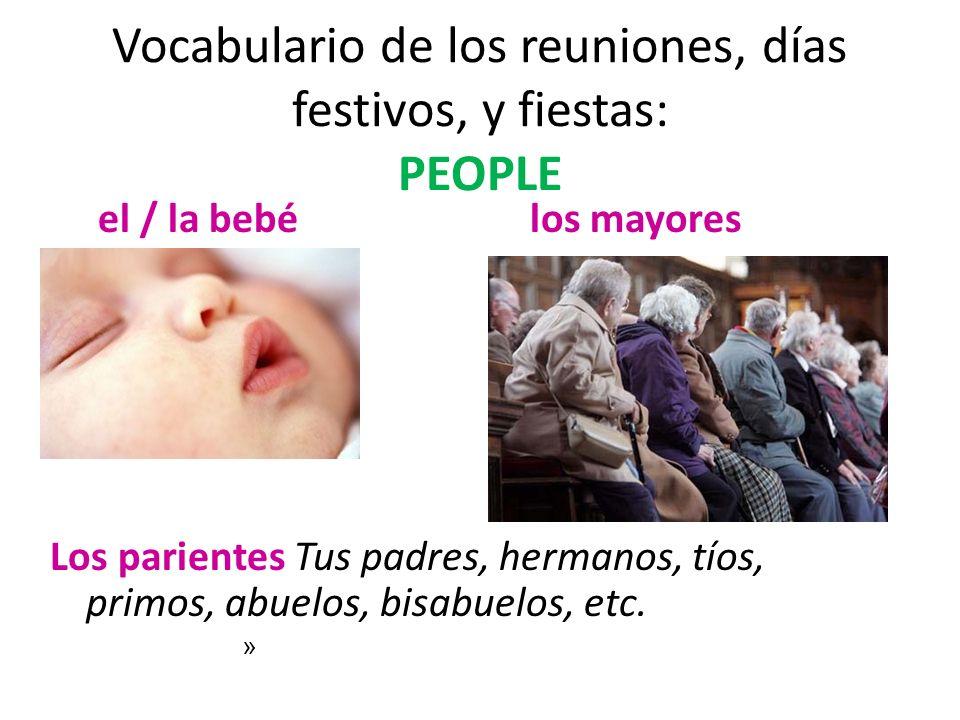 Vocabulario de los reuniones, días festivos, y fiestas: PEOPLE el / la bebélos mayores Los parientes Tus padres, hermanos, tíos, primos, abuelos, bisa