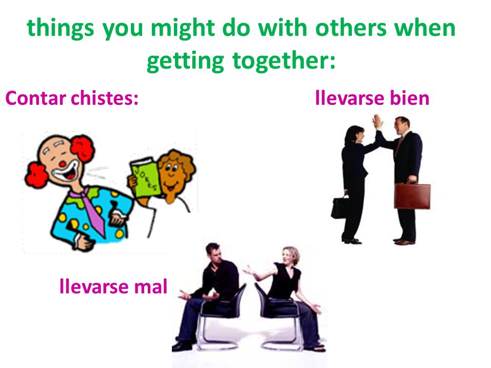 things you might do with others when getting together: Contar chistes: llevarse bien llevarse mal