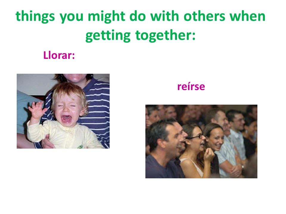 things you might do with others when getting together: Llorar: reírse