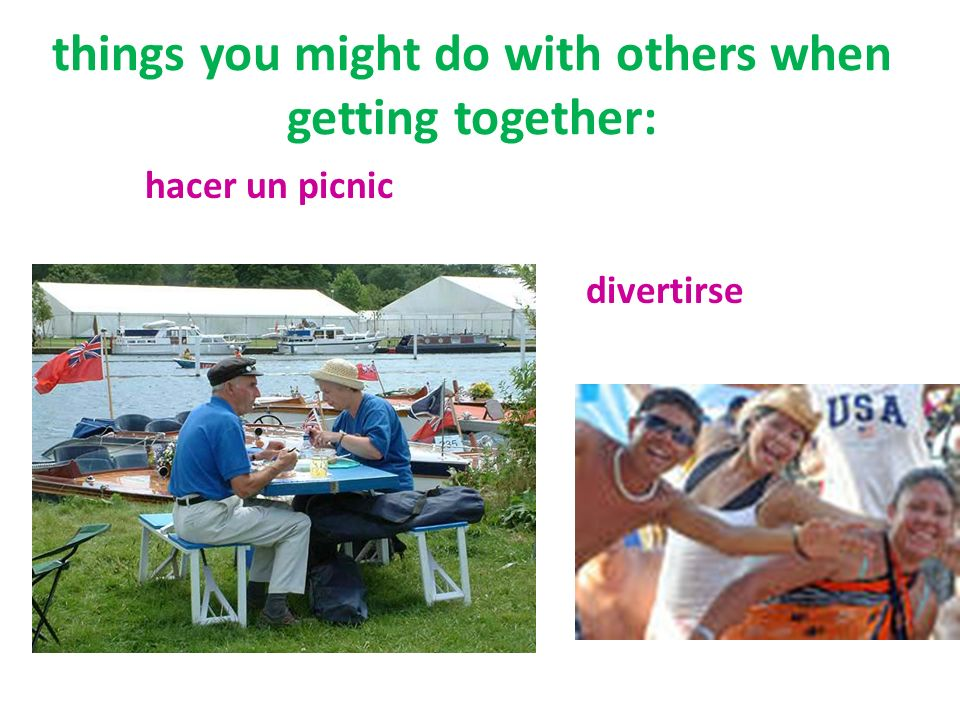 things you might do with others when getting together: hacer un picnic divertirse