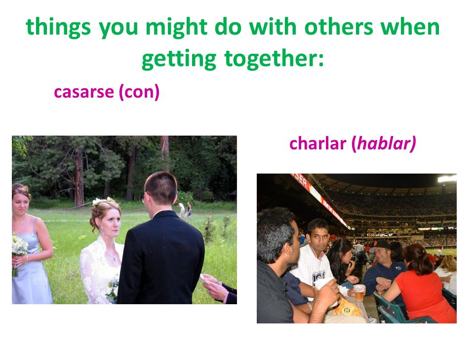 things you might do with others when getting together: casarse (con) charlar (hablar)