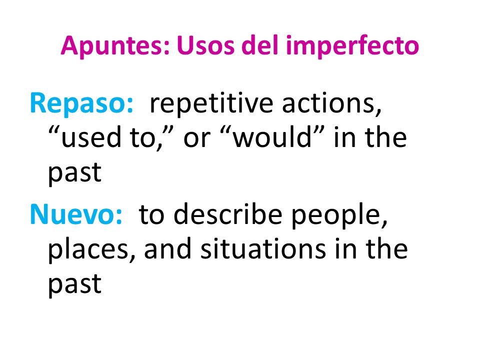 Apuntes: Usos del imperfecto Repaso: repetitive actions, used to, or would in the past Nuevo: to describe people, places, and situations in the past