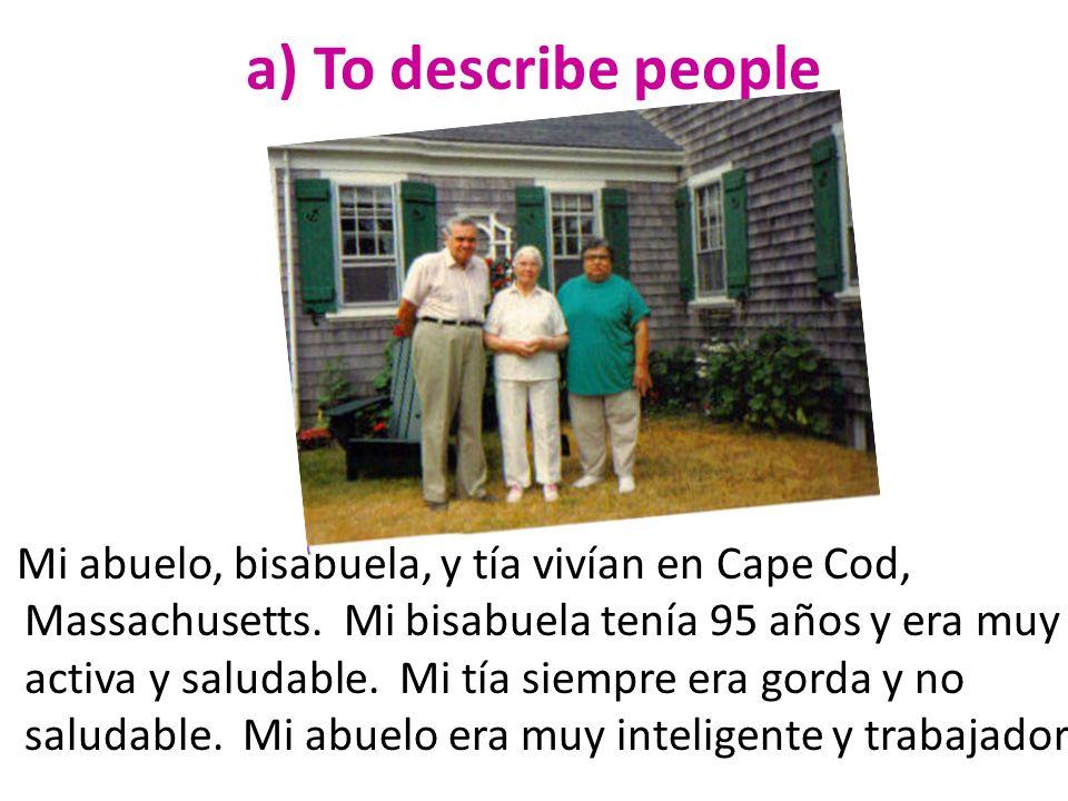 a) To describe people Mi abuelo, bisabuela, y tía vivían en Cape Cod, Massachusetts. Mi bisabuela tenía 95 años y era muy activa y saludable. Mi tía s