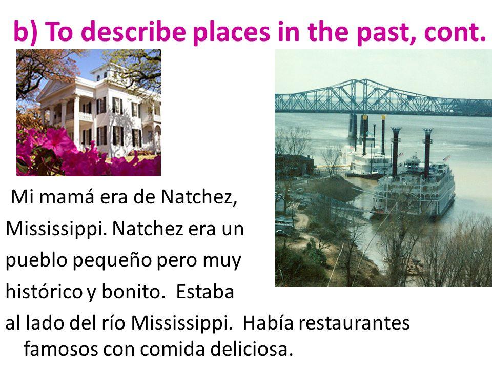 b) To describe places in the past, cont. Mi mamá era de Natchez, Mississippi. Natchez era un pueblo pequeño pero muy histórico y bonito. Estaba al lad