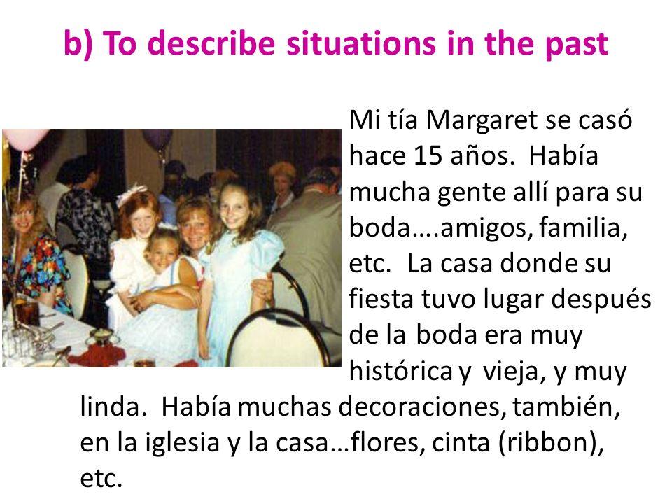 b) To describe situations in the past Mi tía Margaret se casó hace 15 años. Había mucha gente allí para su boda….amigos, familia, etc. La casa donde s