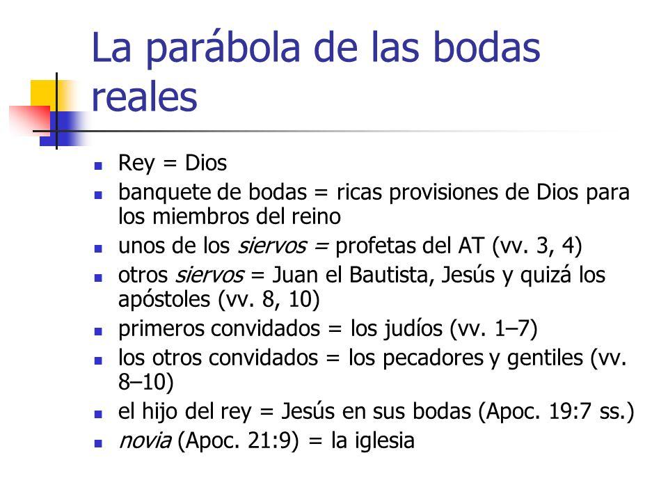 La parábola de las bodas reales Rey = Dios banquete de bodas = ricas provisiones de Dios para los miembros del reino unos de los siervos = profetas de