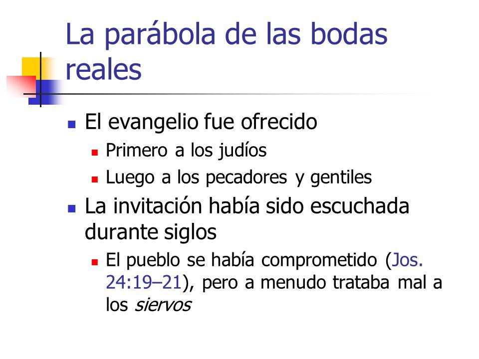 La parábola de las bodas reales El evangelio fue ofrecido Primero a los judíos Luego a los pecadores y gentiles La invitación había sido escuchada dur