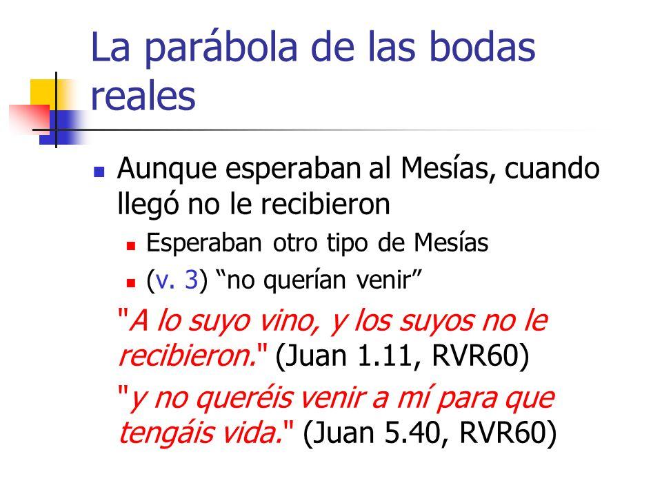 La parábola de las bodas reales Aunque esperaban al Mesías, cuando llegó no le recibieron Esperaban otro tipo de Mesías (v. 3) no querían venir