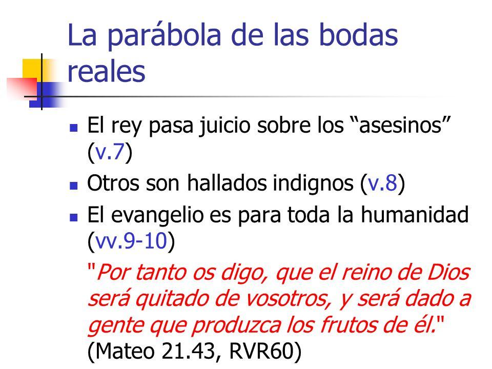 La parábola de las bodas reales El rey pasa juicio sobre los asesinos (v.7) Otros son hallados indignos (v.8) El evangelio es para toda la humanidad (