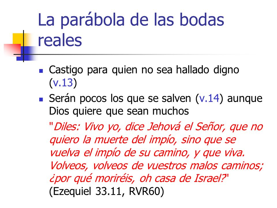 La parábola de las bodas reales Castigo para quien no sea hallado digno (v.13) Serán pocos los que se salven (v.14) aunque Dios quiere que sean muchos