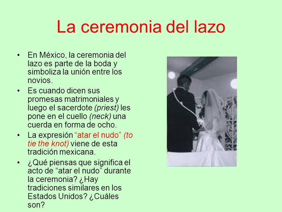 La ceremonia del lazo En México, la ceremonia del lazo es parte de la boda y simboliza la unión entre los novios. Es cuando dicen sus promesas matrimo