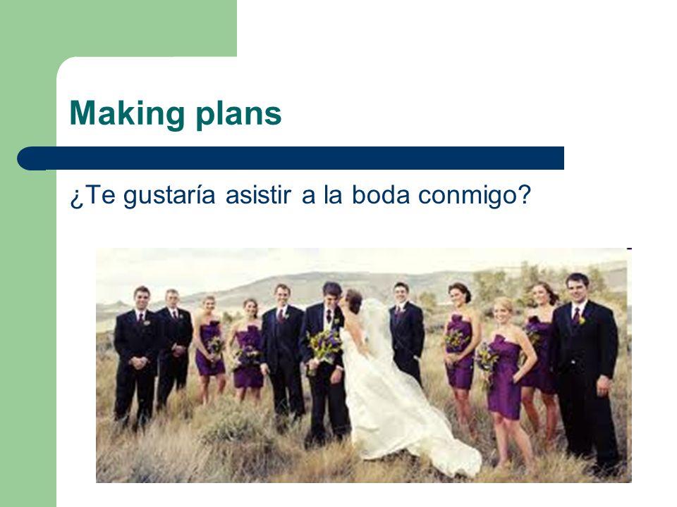 Making plans ¿Te gustaría asistir a la boda conmigo?