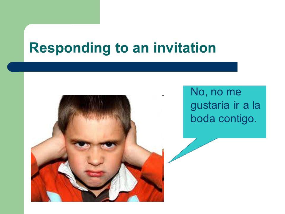 Responding to an invitation No, no me gustaría ir a la boda contigo.