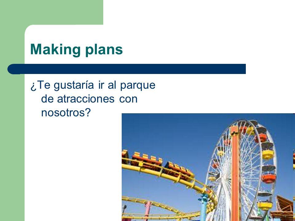 Making plans ¿Te gustaría ir al parque de atracciones con nosotros?