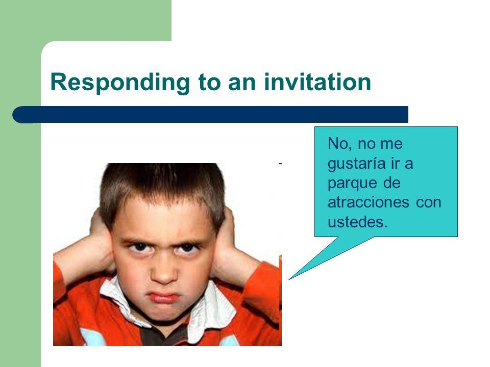 Responding to an invitation No, no me gustaría ir a parque de atracciones con ustedes.