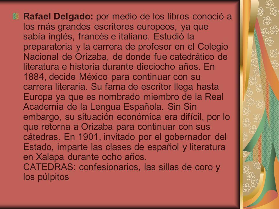 Rafael Delgado: por medio de los libros conoció a los más grandes escritores europeos, ya que sabía inglés, francés e italiano. Estudió la preparatori