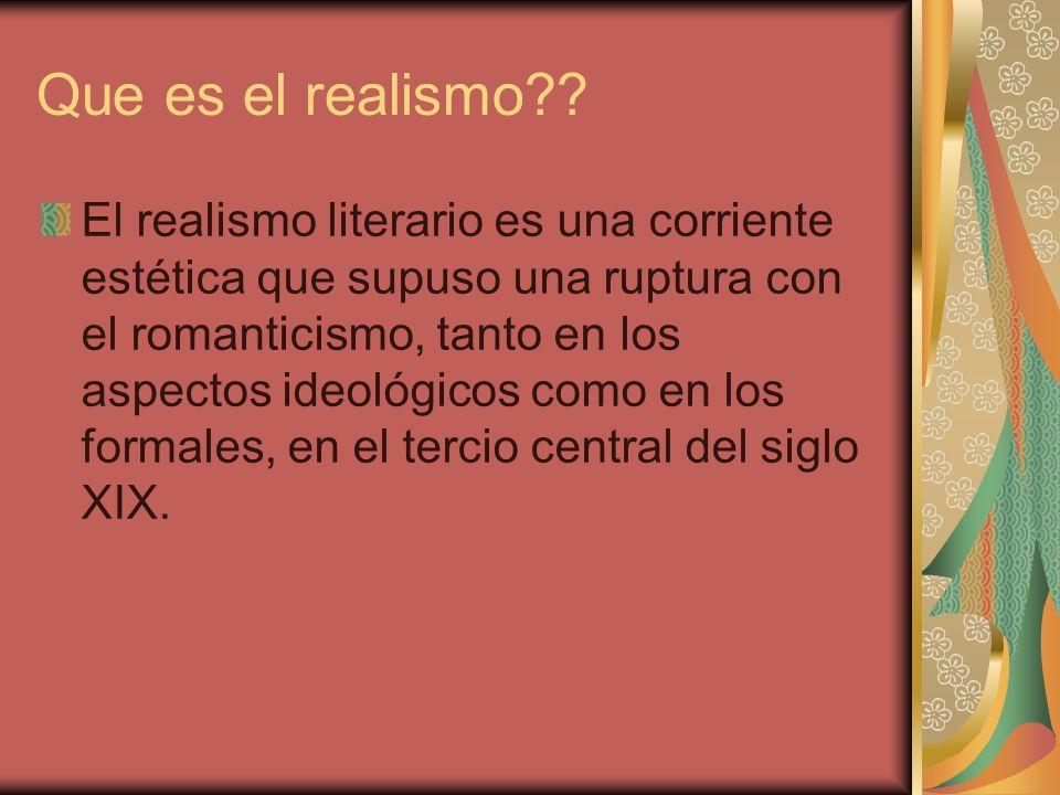 Que es el realismo?? El realismo literario es una corriente estética que supuso una ruptura con el romanticismo, tanto en los aspectos ideológicos com
