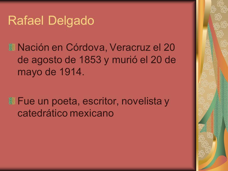 Rafael Delgado Nación en Córdova, Veracruz el 20 de agosto de 1853 y murió el 20 de mayo de 1914. Fue un poeta, escritor, novelista y catedrático mexi