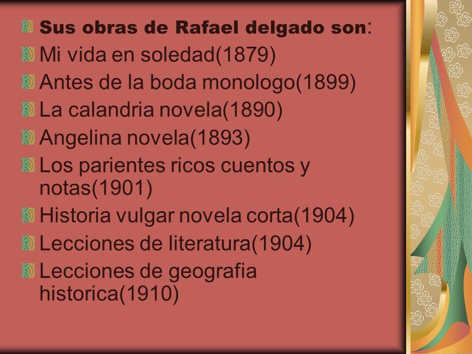 Sus obras de Rafael delgado son : Mi vida en soledad(1879) Antes de la boda monologo(1899) La calandria novela(1890) Angelina novela(1893) Los parient