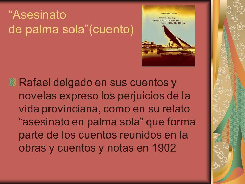 Asesinato de palma sola(cuento) Rafael delgado en sus cuentos y novelas expreso los perjuicios de la vida provinciana, como en su relato asesinato en