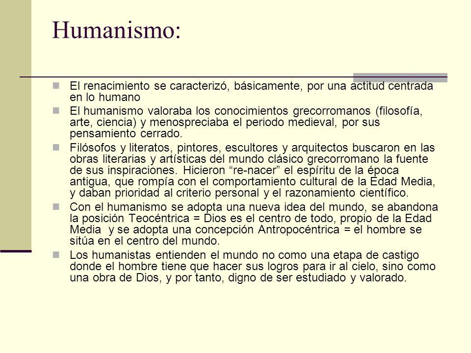 Humanismo: El renacimiento se caracterizó, básicamente, por una actitud centrada en lo humano El humanismo valoraba los conocimientos grecorromanos (f