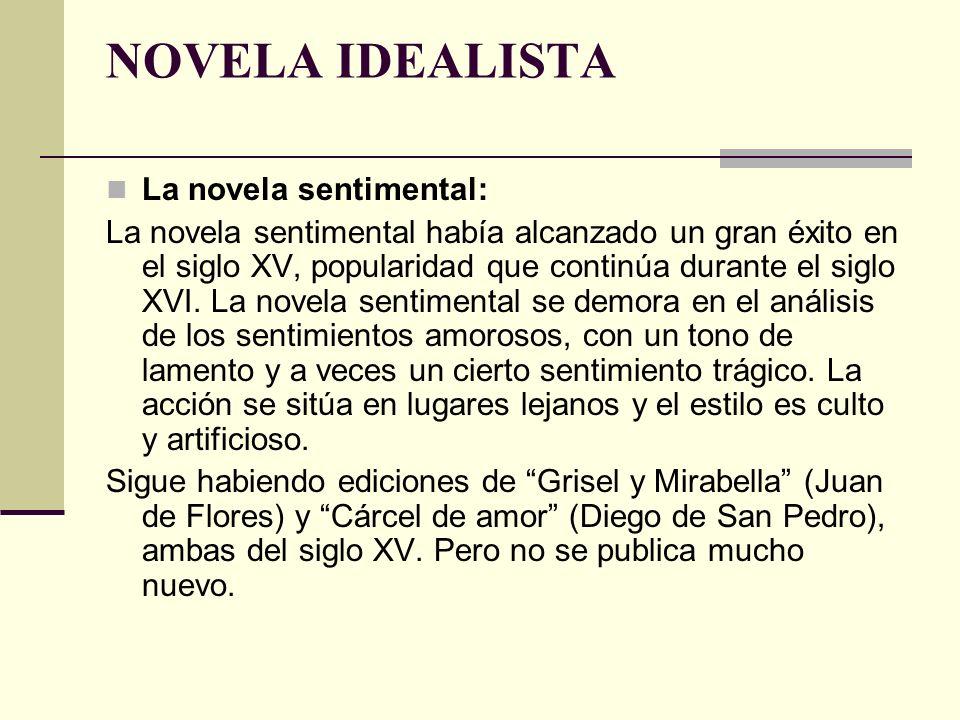 NOVELA IDEALISTA La novela sentimental: La novela sentimental había alcanzado un gran éxito en el siglo XV, popularidad que continúa durante el siglo