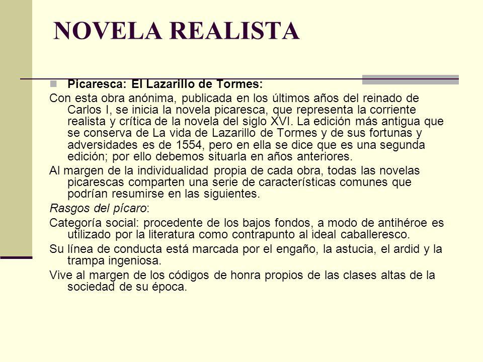 NOVELA REALISTA Picaresca: El Lazarillo de Tormes: Con esta obra anónima, publicada en los últimos años del reinado de Carlos I, se inicia la novela p