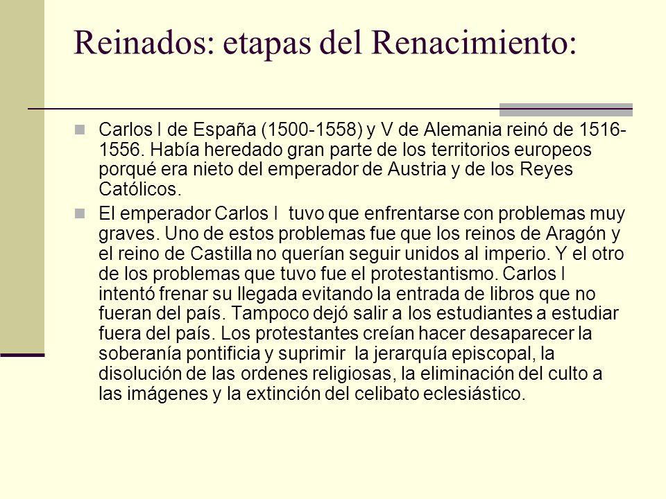 Reinados: etapas del Renacimiento: Carlos I de España (1500-1558) y V de Alemania reinó de 1516- 1556. Había heredado gran parte de los territorios eu