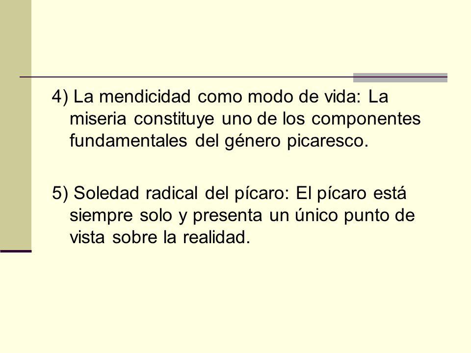 4) La mendicidad como modo de vida: La miseria constituye uno de los componentes fundamentales del género picaresco. 5) Soledad radical del pícaro: El