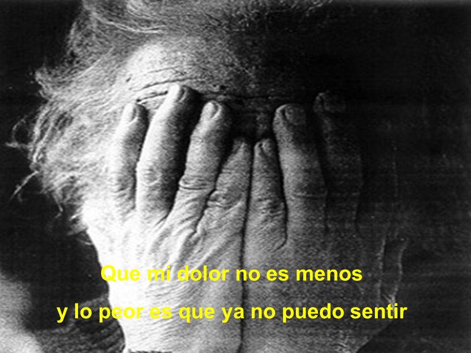 Que mi dolor no es menos y lo peor es que ya no puedo sentir