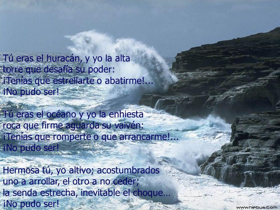 Tú eras el huracán, y yo la alta torre que desafía su poder: ¡Tenías que estrellarte o abatirme!... ¡No pudo ser! Tú eras el océano y yo la enhiesta r