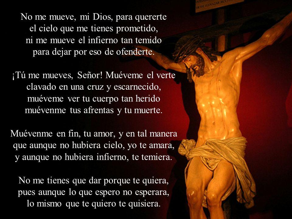 No me mueve, mi Dios, para quererte el cielo que me tienes prometido, ni me mueve el infierno tan temido para dejar por eso de ofenderte. ¡Tú me mueve
