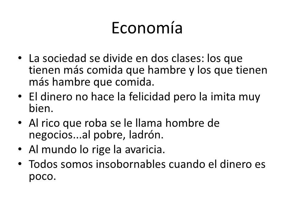 Economía La sociedad se divide en dos clases: los que tienen más comida que hambre y los que tienen más hambre que comida. El dinero no hace la felici