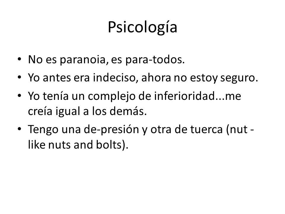 Psicología No es paranoia, es para-todos. Yo antes era indeciso, ahora no estoy seguro. Yo tenía un complejo de inferioridad...me creía igual a los de