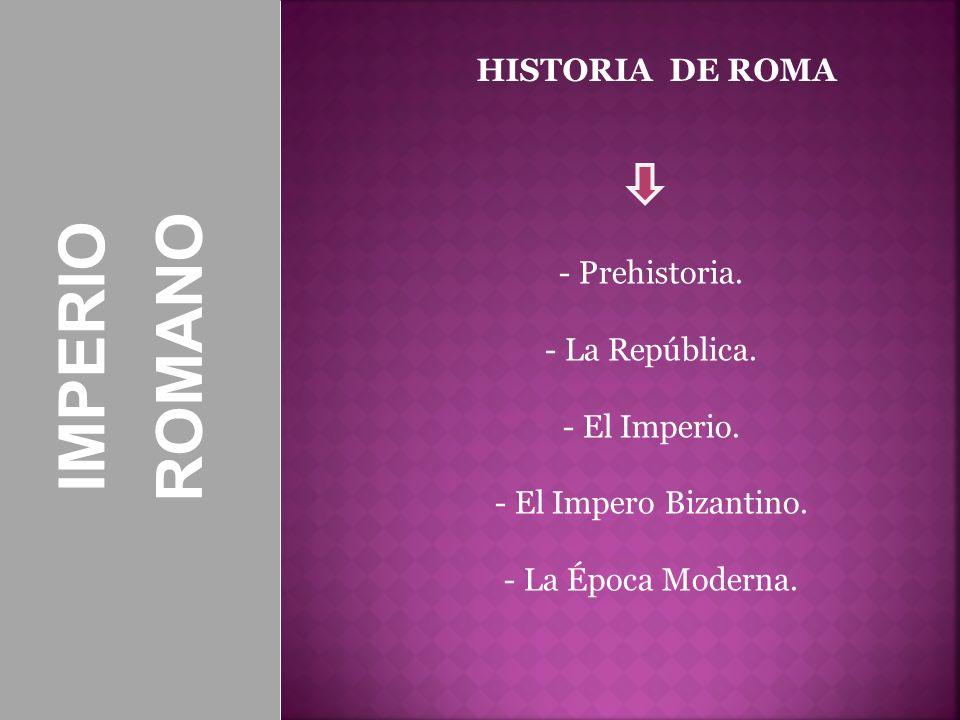 IMPERIOROMANO HISTORIA DE ROMA - Prehistoria. - La República. - El Imperio. - El Impero Bizantino. - La Época Moderna.