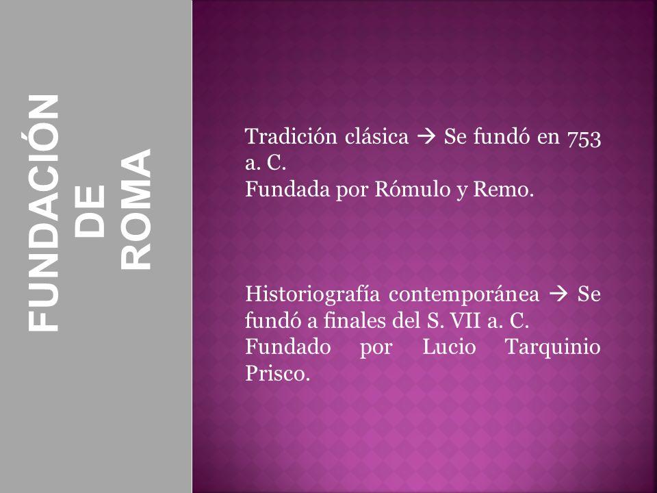FUNDACIÓN DE ROMA Tradición clásica Se fundó en 753 a. C. Fundada por Rómulo y Remo. Historiografía contemporánea Se fundó a finales del S. VII a. C.