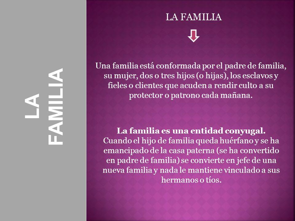 LA FAMILIA LA FAMILIA Una familia está conformada por el padre de familia, su mujer, dos o tres hijos (o hijas), los esclavos y fieles o clientes que