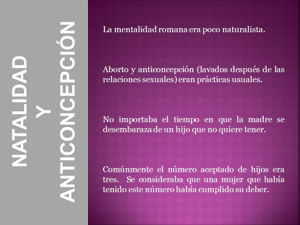NATALIDAD Y ANTICONCEPCIÓN La mentalidad romana era poco naturalista. Aborto y anticoncepción (lavados después de las relaciones sexuales) eran prácti