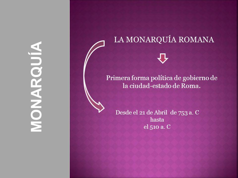 MONARQUÍA LA MONARQUÍA ROMANA Primera forma política de gobierno de la ciudad-estado de Roma. Desde el 21 de Abril de 753 a. C hasta el 510 a. C