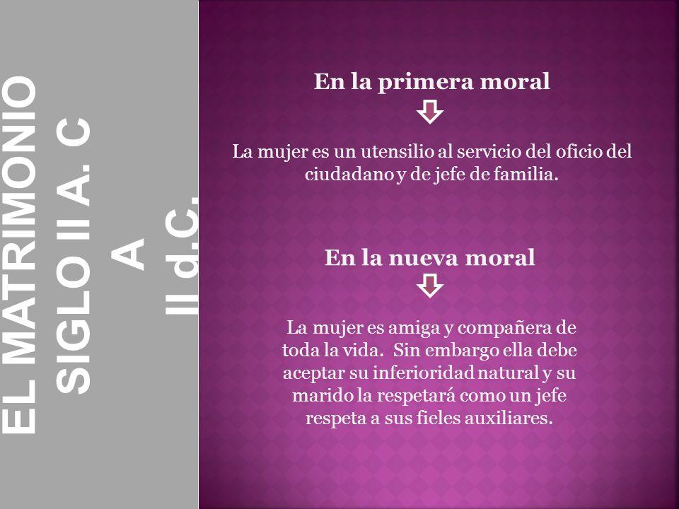 En la primera moral La mujer es un utensilio al servicio del oficio del ciudadano y de jefe de familia. EL MATRIMONIO SIGLO II A. C A II d.C. En la nu