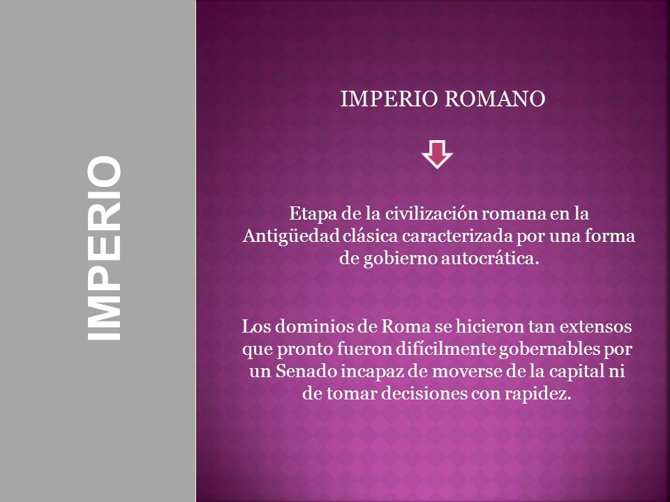 Etapa de la civilización romana en la Antigüedad clásica caracterizada por una forma de gobierno autocrática. IMPERIO ROMANO Los dominios de Roma se h