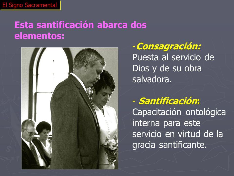 El Signo Sacramental -Consagración: Puesta al servicio de Dios y de su obra salvadora. - Santificación: Capacitación ontológica interna para este serv