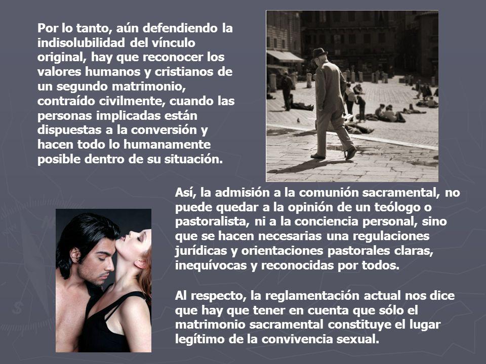 Por lo tanto, aún defendiendo la indisolubilidad del vínculo original, hay que reconocer los valores humanos y cristianos de un segundo matrimonio, co